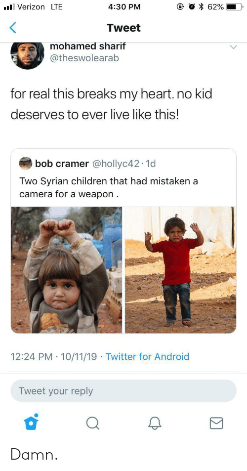 Android, Children, and Twitter: VerizonLTE  62%  4:30 PM  Tweet  mohamed sharif  @theswolearab  for real this breaks my heart. no kid  deserves to ever live like this!  bob cramer @hollyc42 1d  Two Syrian children that had mistaken a  camera for a weapon  12:24 PM 10/11/19 Twitter for Android  Tweet your reply Damn.