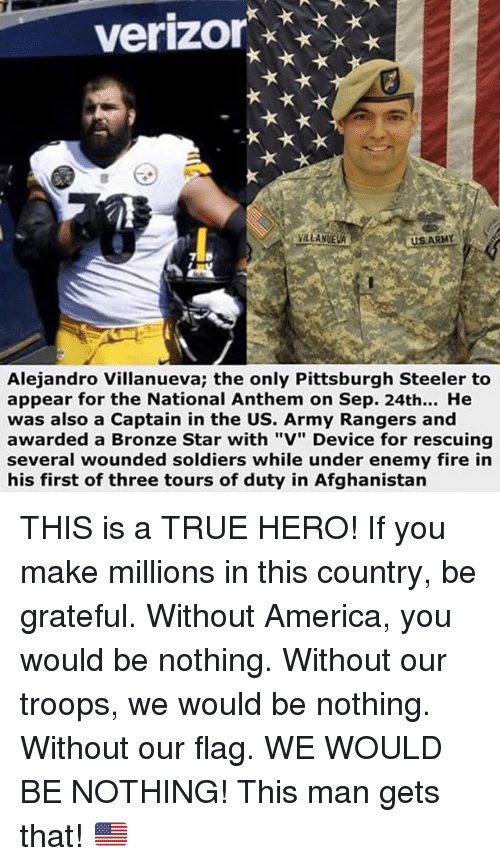 """Pittsburgh Steeler: verizor  VILLANUEVA  US ARMY  Alejandro Villanueva; the only Pittsburgh Steeler to  appear for the National Anthem on Sep. 24th... He  was also a Captain in the US. Army Rangers and  awarded a Bronze Star with """"V"""" Device for rescuing  several wounded soldiers while under enemy fire in  his first of three tours of duty in Afghanistan THIS is a TRUE HERO! If you make millions in this country, be grateful. Without America, you would be nothing. Without our troops, we would be nothing. Without our flag. WE WOULD BE NOTHING! This man gets that! 🇺🇸"""