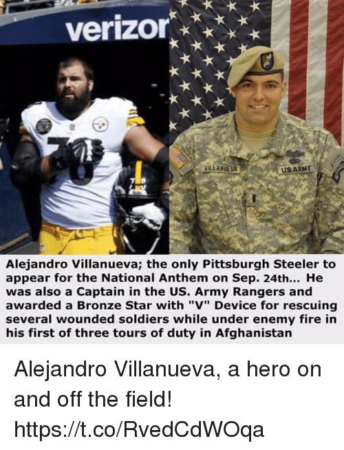 """Pittsburgh Steeler: verizor  VILLANUEVA  US ARMY  Alejandro Villanueva; the only Pittsburgh Steeler to  appear for the National Anthem on Sep. 24th... He  was also a Captain in the US. Army Rangers and  awarded a Bronze Star with """"V"""" Device for rescuing  several wounded soldiers while under enemy fire in  his first of three tours of duty in Afghanistan Alejandro Villanueva, a hero on and off the field! https://t.co/RvedCdWOqa"""