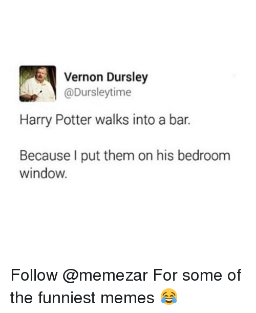 The Funniest Memes: Vernon Dursley  @Dursleytime  Harry Potter walks into a bar.  Because I put them on his bedroom  window. Follow @memezar For some of the funniest memes 😂