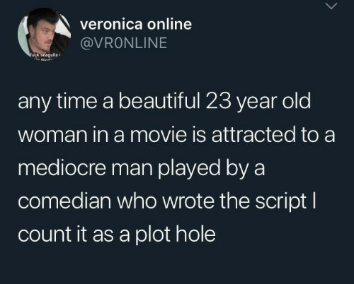 mediocre: veronica online  @VRONLINE  ruck seagulis  any time a beautiful 23 year old  woman in a movie is attracted to a  mediocre man played by a  comedian who wrote the script I  count it as a plot hole