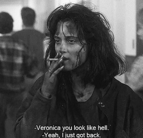 Yeah, Hell, and Back: -Veronica you look like hell.  -Yeah, just got back.