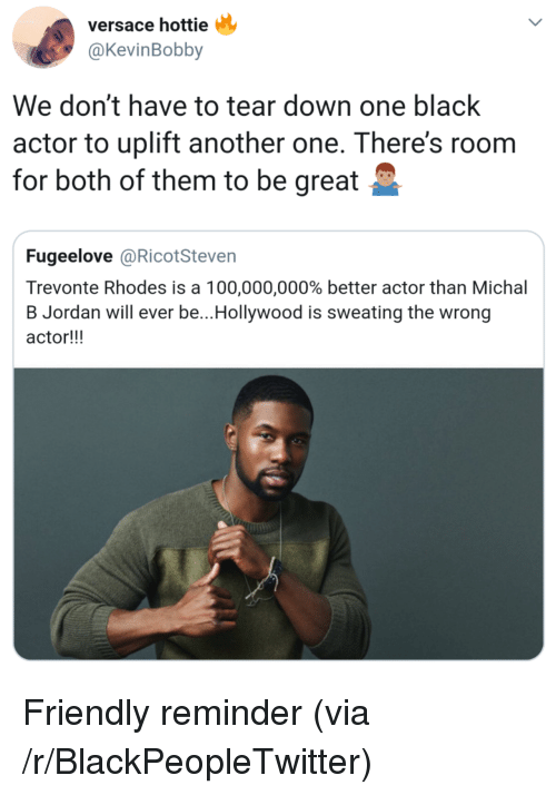 Anaconda, Another One, and Blackpeopletwitter: versace hottie  @KevinBobby  We don't have to tear down one black  actor to uplift another one. There's roonm  for both of them to be great  Fugeelove @RicotSteven  Trevonte Rhodes is a 100,000,000% better actor than Michal  B Jordan will ever be..Hollywood is sweating the wrong  actor!!! Friendly reminder (via /r/BlackPeopleTwitter)