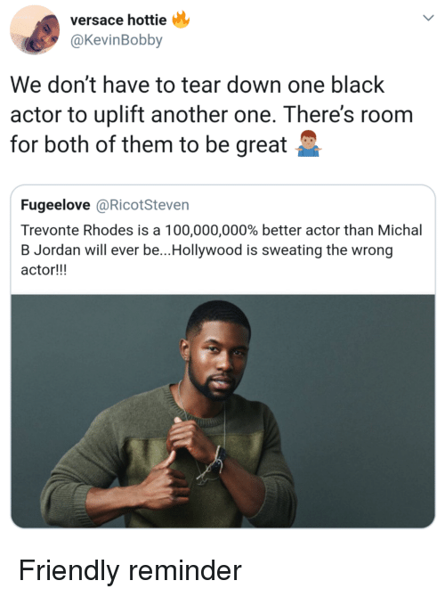 Anaconda, Another One, and Versace: versace hottie  @KevinBobby  We don't have to tear down one black  actor to uplift another one. There's roonm  for both of them to be great  Fugeelove @RicotSteven  Trevonte Rhodes is a 100,000,000% better actor than Michal  B Jordan will ever be.. Hollywood is sweating the wrong  actor!!! Friendly reminder