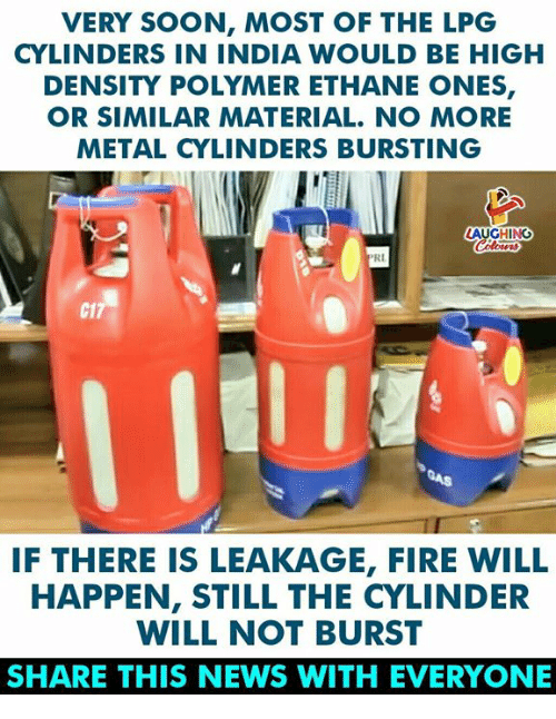 cylinder: VERY SOON, MOST OF THE LPG  CYLINDERS IN INDIA WOULD BE HIGH  DENSITY POLYMER ETHANE ONES,  OR SIMILAR MATERIAL. NO MORE  METAL CYLINDERS BURSTING  AUGHING  RI  C1  IF THERE IS LEAKAGE, FIRE WILL  HAPPEN, STILL THE CYLINDER  WILL NOT BURST  SHARE THIS NEWS WITH EVERYONE