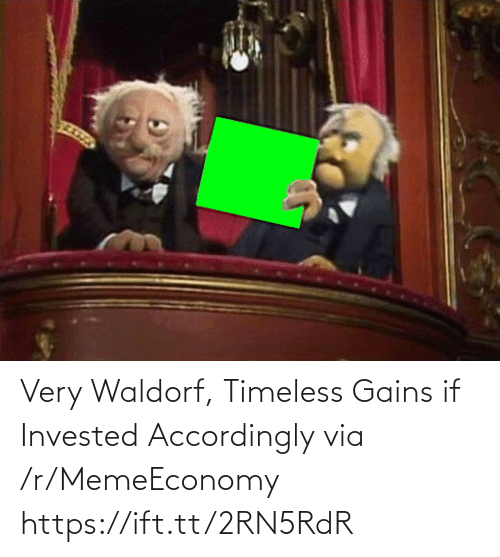 accordingly: Very Waldorf, Timeless Gains if Invested Accordingly via /r/MemeEconomy https://ift.tt/2RN5RdR