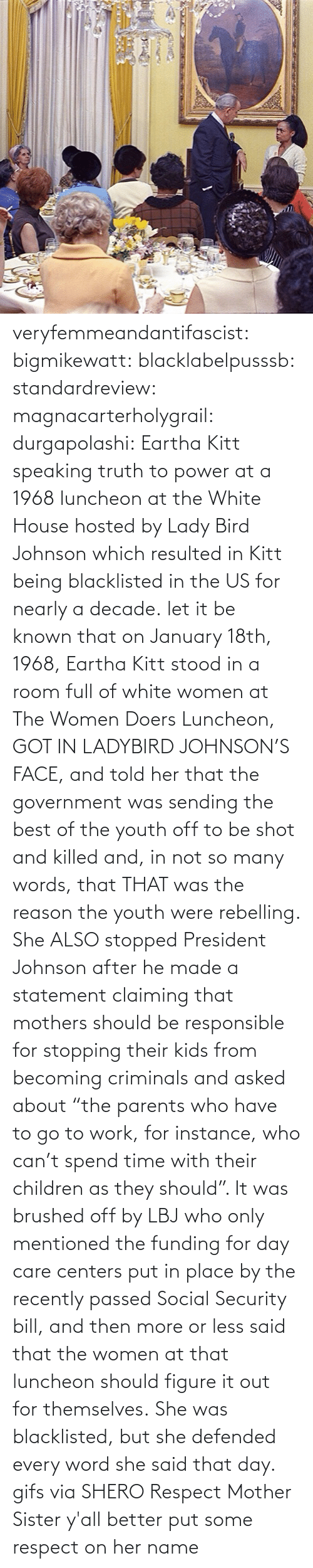 "She Was: veryfemmeandantifascist: bigmikewatt:  blacklabelpusssb:  standardreview:  magnacarterholygrail:  durgapolashi:  Eartha Kitt speaking truth to power at a 1968 luncheon at the White House hosted by Lady Bird Johnson which resulted in Kitt being blacklisted in the US for nearly a decade.  let it be known that on January 18th, 1968, Eartha Kitt stood in a room full of white women at The Women Doers Luncheon, GOT IN LADYBIRD JOHNSON'S FACE, and told her that the government was sending the best of the youth off to be shot and killed and, in not so many words, that THAT was the reason the youth were rebelling. She ALSO stopped President Johnson after he made a statement claiming that mothers should be responsible for stopping their kids from becoming criminals and asked about ""the parents who have to go to work, for instance, who can't spend time with their children as they should"". It was brushed off by LBJ who only mentioned the funding for day care centers put in place by the recently passed Social Security bill, and then more or less said that the women at that luncheon should figure it out for themselves. She was blacklisted, but she defended every word she said that day.    gifs via  SHERO   Respect Mother Sister  y'all better put some respect on her name"