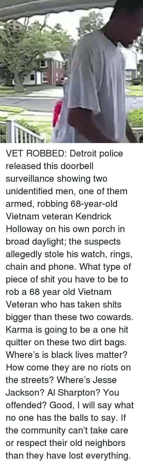 Al Sharpton, Black Lives Matter, and Community: VET ROBBED: Detroit police released this doorbell surveillance showing two unidentified men, one of them armed, robbing 68-year-old Vietnam veteran Kendrick Holloway on his own porch in broad daylight; the suspects allegedly stole his watch, rings, chain and phone. What type of piece of shit you have to be to rob a 68 year old Vietnam Veteran who has taken shits bigger than these two cowards. Karma is going to be a one hit quitter on these two dirt bags. Where's is black lives matter? How come they are no riots on the streets? Where's Jesse Jackson? Al Sharpton? You offended? Good, I will say what no one has the balls to say. If the community can't take care or respect their old neighbors than they have lost everything.