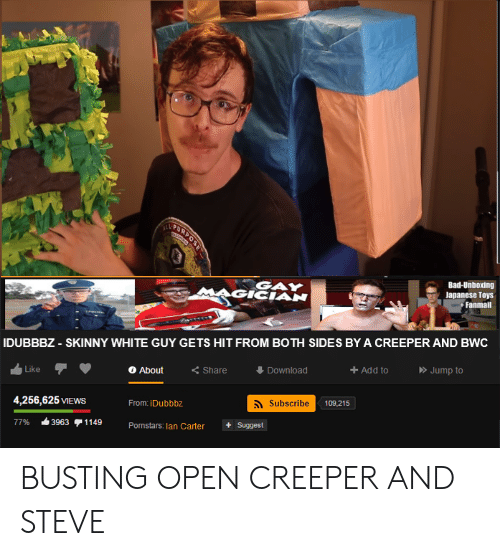 bwc: VETURNOS  Bad-Unboxing  Japanese Toys  Fanmail  GAY  IDUBBBZ - SKINNY WHITE GUY GETS HIT FROM BOTH SIDES BY A CREEPER AND BWC  Jump to  Add to  Download  <Share  About  Like  Subscribe  109,215  4,256,625 VIEWS  From: iDubbbz  1149  Suggest  3963  77%  Pornstars: lan Carter BUSTING OPEN CREEPER AND STEVE