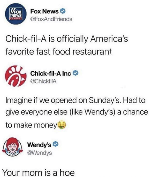 fast-food-restaurant: VFOX Fox News  NEWS  Channal  @FoxAndFriends  Chick-fil-A is officially America's  favorite fast food restaurant  Chick-fil-A Inc  @ChickfilA  Imagine if we opened on Sunday's. Had to  give everyone else (like Wendy's) a chance  to make money  Wendy's  @Wendys  Your mom is a hoe