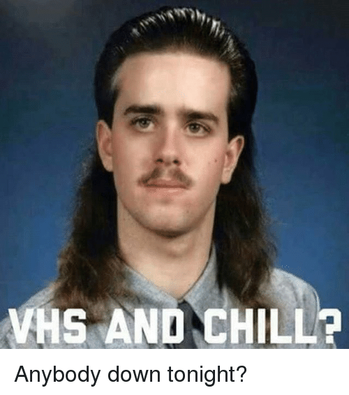 Vhs And Chill: VHS AND CHILL? Anybody down tonight?