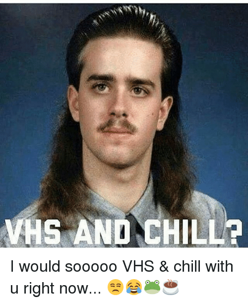 Vhs And Chill: VHS AND CHILL? I would sooooo VHS & chill with u right now... 😒😂🐸☕️