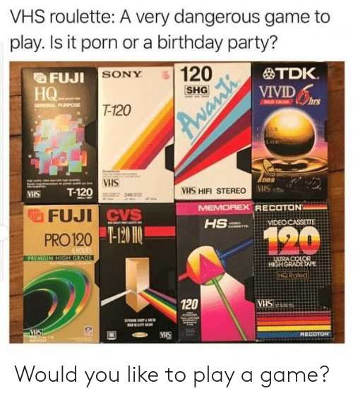 Birthday, Party, and Sony: VHS roulette: A very dangerous game to  play. Is it porn or a birthday party?  FuI SONY  FUJI SONY 120  TDK.  VIVID  FUJI  SHG  HQ  hrs  T-120  LOR  VHS  VHS HIFI STEREO  MHS T-120  2462  MEM  OREX RECOTON  CVS  PRO120  HQ Roted  120  SIS  RECOTON Would you like to play a game?