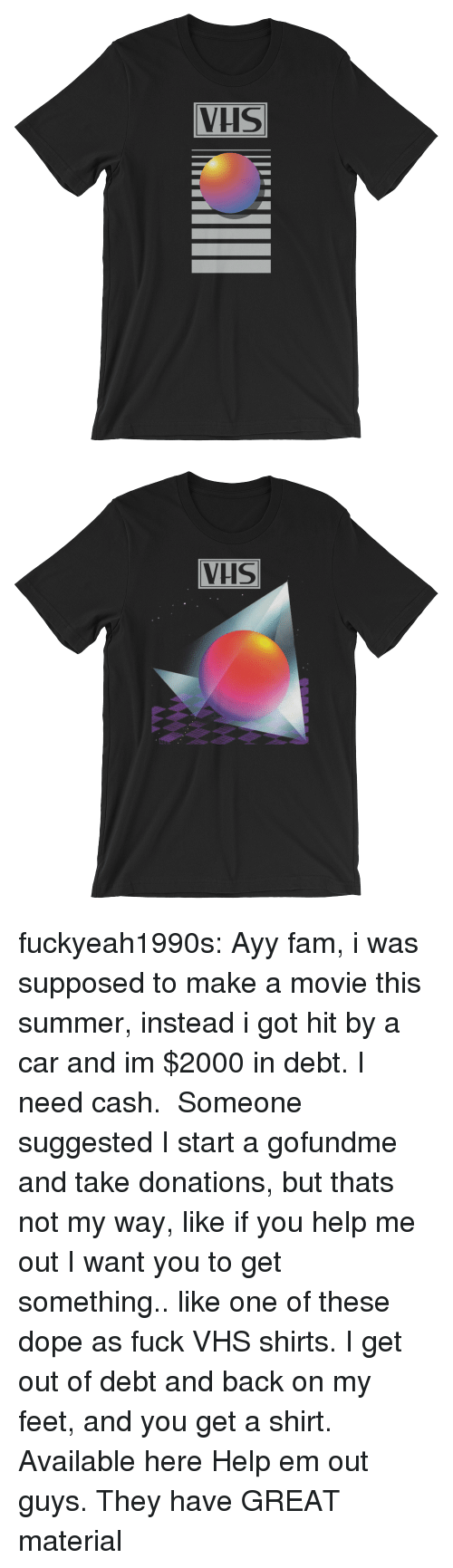 vhs: VHS   VHS fuckyeah1990s: Ayy fam, i was supposed to make a movie this summer, instead i got hit by a car and im $2000 in debt. I need cash.  Someone suggested I start a gofundme and take donations, but thats not my way, like if you help me out I want you to get something.. like one of these dope as fuck VHS shirts. I get out of debt and back on my feet, and you get a shirt.   Available here   Help em out guys. They have GREAT material