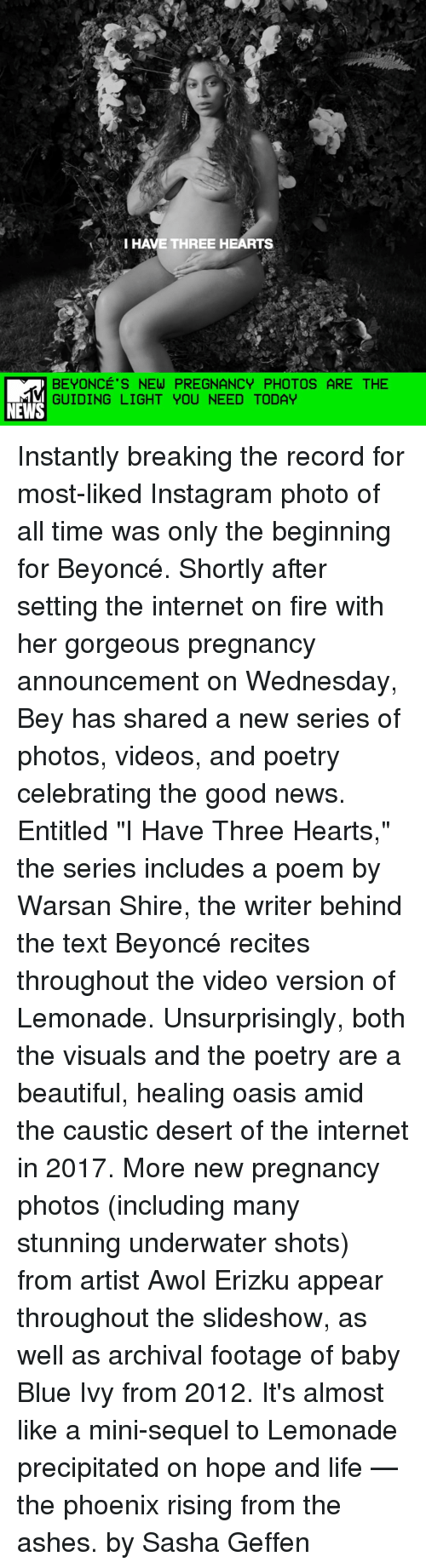 "guid: VI HAVE THREE HEARTS  BEYONCE'S NEW PREGNANCY PHOTOS ARE THE  GUIDING LIGHT YOU NEED TODAY  NEWS Instantly breaking the record for most-liked Instagram photo of all time was only the beginning for Beyoncé. Shortly after setting the internet on fire with her gorgeous pregnancy announcement on Wednesday, Bey has shared a new series of photos, videos, and poetry celebrating the good news. Entitled ""I Have Three Hearts,"" the series includes a poem by Warsan Shire, the writer behind the text Beyoncé recites throughout the video version of Lemonade. Unsurprisingly, both the visuals and the poetry are a beautiful, healing oasis amid the caustic desert of the internet in 2017. More new pregnancy photos (including many stunning underwater shots) from artist Awol Erizku appear throughout the slideshow, as well as archival footage of baby Blue Ivy from 2012. It's almost like a mini-sequel to Lemonade precipitated on hope and life — the phoenix rising from the ashes. by Sasha Geffen"