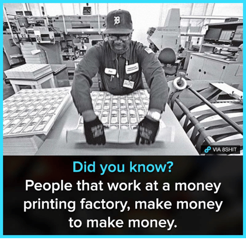 Memes, Money, and Work: VIA 8SHIT  Did you know?  People that work at a money  printing factory, make money  to make money.