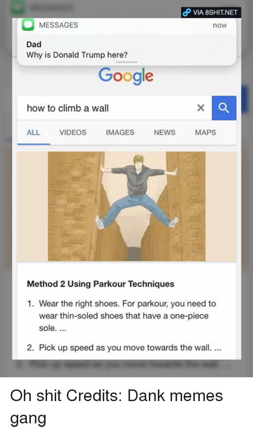 methodical: VIA 8SHIT.NET  MESSAGES  now  Dad  Why is Donald Trump here?  Google  how to climb a wall  ALL VIDEOS  MAGES  NEWS  MAPS  Method 2 Using Parkour Techniques  1. Wear the right shoes. For parkour, you need to  wear thin-soled shoes that have a one-piece  sole.  2. Pick up speed as you move towards the wall. Oh shit  Credits: Dank memes gang