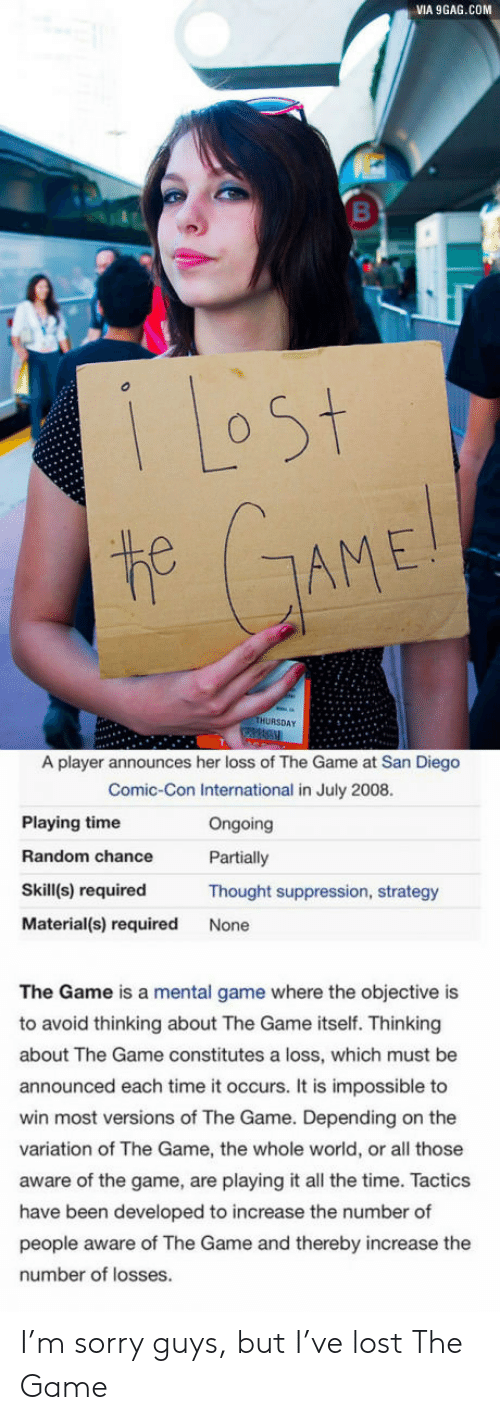 9gag, Sorry, and The Game: VIA 9GAG.COM  1 Lost  t GAME!  THURSDAY  A player announces her loss of The Game at San Diego  Comic-Con International in July 2008.  Playing time  Ongoing  Random chance  Partially  Skill(s) required  Thought suppression, strategy  Material(s) required  None  The Game is a mental game where the objective is  to avoid thinking about The Game itself. Thinking  about The Game constitutes a loss, which must be  announced each time it occurs. It is impossible to  win most versions of The Game. Depending on the  variation of The Game, the whole world, or all those  aware of the game, are playing it all the time. Tactics  have been developed to increase the number of  people aware of The Game and thereby increase the  number of losses. I'm sorry guys, but I've lost The Game