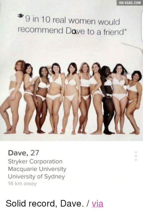 """stryker: VIA 9GAG.COM  9 in 10 real women would  recommend Dave to a friend  Dave, 27  Stryker Corporation  Macquarie University  University of Sydney  14 km away <p>Solid record, Dave. / <a href=""""http://9gag.com/gag/apv6zNn"""">via</a></p>"""
