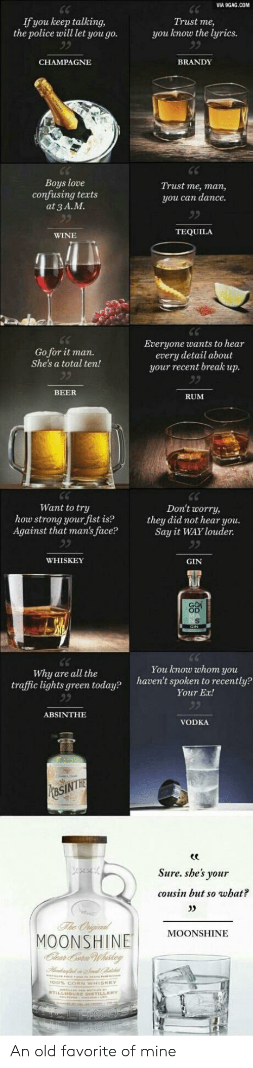 whiskey: VIA 9GAG.COM  If you keep talking,  the police will let you go.  Trust me,  you know the lyrics  BRANDY  CHAMPAGNE  Boys love  confusing texts  at 3 A.M  Trust me, man,  you can dance.  TEQUILA  WINE  Everyone wants to hear  every detail about  your recent break up.  Go for it man.  She's a total ten!  92  BEER  RUM  Want to try  how strong your fist is?  Against that man's face?  Don't worry,  they did not hear you.  Say it WAY louder.  WHISKEY  GIN  You know whom you  haven't spoken to recently?  Why are all the  traffic lights green today?  Your Ex!  ABSINTHE  VODKA  PMasINTHE  Sure. she's your  cousin but so what?  The Oniginal  MOONSHINE  Clear Cern Whiskey  MOONSHINE An old favorite of mine