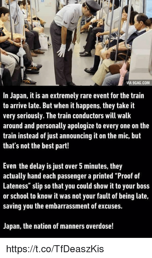 """It Was Not Your Fault: VIA 9GAG.COM  In Japan, it is an extremely rare event for the train  to arrive late. But when it happens, they take it  very seriously. The train conductors will walk  around and personally apologize to every one on the  train instead of just announcing it on the mic, but  that's not the best part!  Even the delay is just over 5 minutes, they  actually hand each passenger a printed """"Proof of  Lateness"""" slip so that you could show it to your boss  or school to know it was not your fault of being late,  saving you the embarrassment of excuses.  Japan, the nation of manners overdose! https://t.co/TfDeaszKis"""