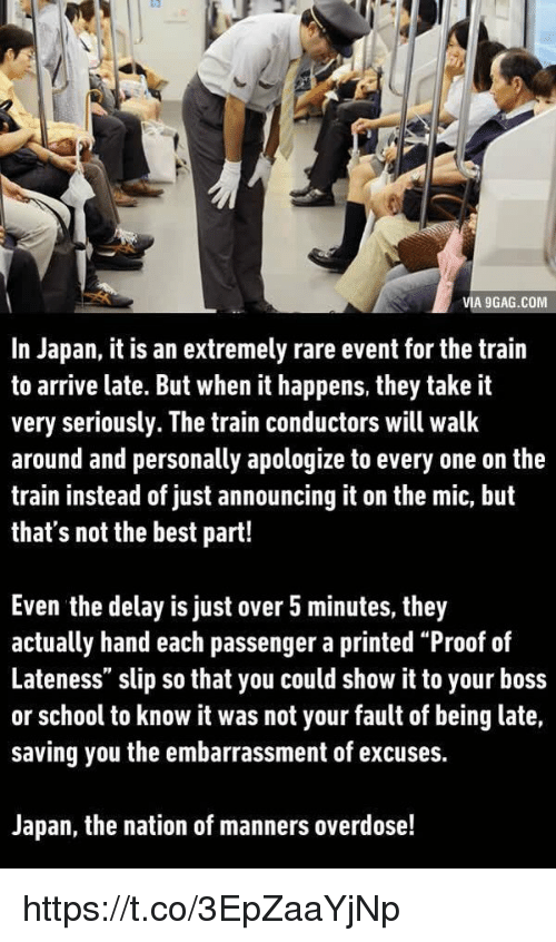 """It Was Not Your Fault: VIA 9GAG.COM  In Japan, it is an extremely rare event for the train  to arrive late. But when it happens, they take it  very seriously. The train conductors will walk  around and personally apologize to every one on the  train instead of just announcing it on the mic, but  that's not the best part!  Even the delay is just over 5 minutes, they  actually hand each passenger a printed """"Proof of  Lateness"""" slip so that you could show it to your boss  or school to know it was not your fault of being late,  saving you the embarrassment of excuses.  Japan, the nation of manners overdose! https://t.co/3EpZaaYjNp"""