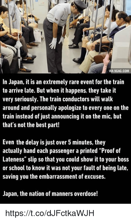 """It Was Not Your Fault: VIA 9GAG.COM  In Japan, it is an extremely rare event for the train  to arrive late. But when it happens, they take it  very seriously. The train conductors will walk  around and personally apologize to every one on the  train instead of just announcing it on the mic, but  that's not the best part!  Even the delay is just over 5 minutes, they  actually hand each passenger a printed """"Proof of  Lateness"""" slip so that you could show it to your boss  or school to know it was not your fault of being late,  saving you the embarrassment of excuses.  Japan, the nation of manners overdose! https://t.co/dJFctkaWJH"""