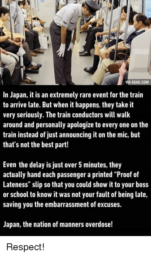 """It Was Not Your Fault: VIA 9GAG.COM  In Japan, it is an extremely rare event for the train  to arrive late. But when it happens, they take it  very seriously. The train conductors will walk  around and personally apologize to every one on the  train instead of just announcing it on the mic, but  that's not the best part!  Even the delay is just over 5 minutes, they  actually hand each passenger a printed """"Proof of  Lateness"""" slip so that you could show it to your boss  or school to know it was not your fault of being late,  saving you the embarrassment of excuses.  Japan, the nation of manners overdose! Respect!"""