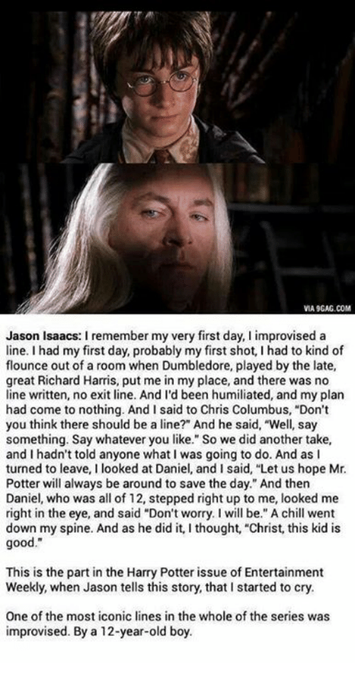 """richard harris: VIA 9GAG.COM  Jason Isaacs: I remember my very first day, I improvised a  line. I had my first day, probably my first shot, I had to kind of  flounce out of a room when Dumbledore, played by the late  great Richard Harris, put me in my place, and there was no  line written, no exit line. And I'd been humiliated, and my plarn  had come to nothing. And I said to Chris Columbus, """"Don't  you think there should be a line?"""" And he said, """"Well, say  something. Say whatever you like."""" So we did another take,  and I hadn't told anyone what I was going to do. And as I  turned to leave, I looked at Daniel, and I said, """"Let us hope Mr.  Potter will always be around to save the day."""" And then  Daniel, who was all of 12, stepped right up to me, looked me  right in the eye, and said """"Don't worry. I will be."""" A chill went  down my spine. And as he did it, I thought, """"Christ, this kid is  good.""""  This is the part in the Harry Potter issue of Entertainment  Weekly, when Jason tells this story, that I started to cry.  One of the most iconic lines in the whole of the series was  improvised. By a 12-year-old boy."""