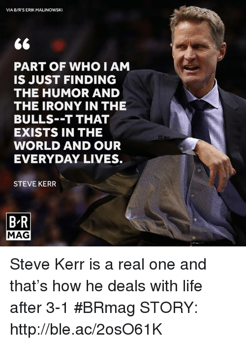 Steve Kerr: VIA B/R'S ERIK MALINOWSKI  PART OF WHO I AM  IS JUST FINDING  THE HUMOR AND  THE IRONY IN THE  BULLS--T THAT  EXISTS IN THE  WORLD AND OUR  EVERYDAY LIVES.  STEVE KERR  BR  MAG Steve Kerr is a real one and that's how he deals with life after 3-1 #BRmag   STORY: http://ble.ac/2osO61K