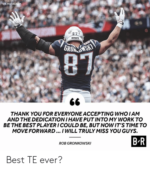 Patriotic, Work, and Rob Gronkowski: VIA INSTAG  11 PATRIOTS  THANK YOU FOR EVERYONE ACCEPTING WHOIAM  AND THE DEDICATION I HAVE PUTINTO MY WORK TO  BE THE BEST PLAYER ICOULD BE, BUT NOWIT'S TIME TO  MOVEFORWARD... I WILL TRULY MISS YOU GUYS.  BR  ROB GRONKOWSKI Best TE ever?