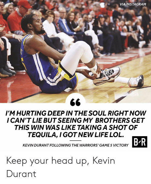 Head, Instagram, and Kevin Durant: VIA INSTAGRAM  IM HURTING DEEP IN THE SOUL RIGHT NOW  I CAN'T LIE BUT SEEING MY BROTHERS GET  THIS WIN WAS LIKE TAKING A SHOT OF  TEQUILA,I GOT NEW LIFE LOL  B R  KEVIN DURANT FOLLOWING THE WARRIORS' GAME 5 VICTORY Keep your head up, Kevin Durant