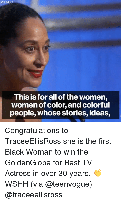 Memes, Congratulations, and All of The: Via NBC  This is for all of the women,  women of color, and colorful  people, whosestories, ideas, Congratulations to TraceeEllisRoss she is the first Black Woman to win the GoldenGlobe for Best TV Actress in over 30 years. 👏 WSHH (via @teenvogue) @traceeellisross