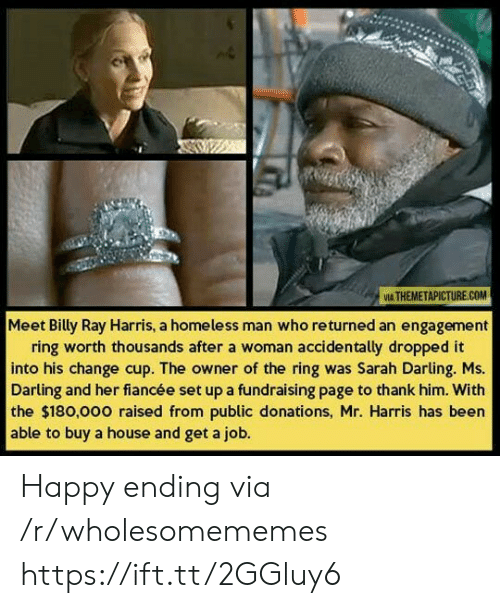 homeless man: VIA THEMETAPICTURE.COM  Meet Billy Ray Harris, a homeless man who returned an engagement  ring worth thousands after a woman accidentally dropped it  into his change cup. The owner of the ring was Sarah Darling. Ms.  Darling and her fiancée set up a fundraising page to thank him. With  the $180,000 raised from public donations, Mr. Harris has been  able to buy a house and get a job. Happy ending via /r/wholesomememes https://ift.tt/2GGluy6