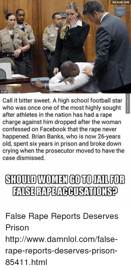 Via9Gag: VIA9GAG.COM  CAP  Call it bitter sweet. A high school football star  who was once one of the most highly sought  after athletes in the nation has had a rape  charge against him dropped after the woman  confessed on Facebook that the rape never  happened. Brian Banks, who is now 26-years  old, spent six years in prison and broke down  crying when the prosecutor moved to have the  case dismissed.  SHOULD WOMENGOTOJAL FOR  FALSE RAPEACCUSATIONSP False Rape Reports Deserves Prison http://www.damnlol.com/false-rape-reports-deserves-prison-85411.html