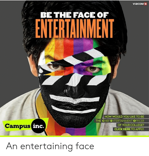 Click, College, and How: VIaCOM 18  BE THE FACE OF  How WOULD YoU LIKE TO BE  THE CHIEF ENTERTAINMENTOFFICER  OF YOUR COLLEGE?  CLICK HERE TO APPLY  Campus  inc. An entertaining face