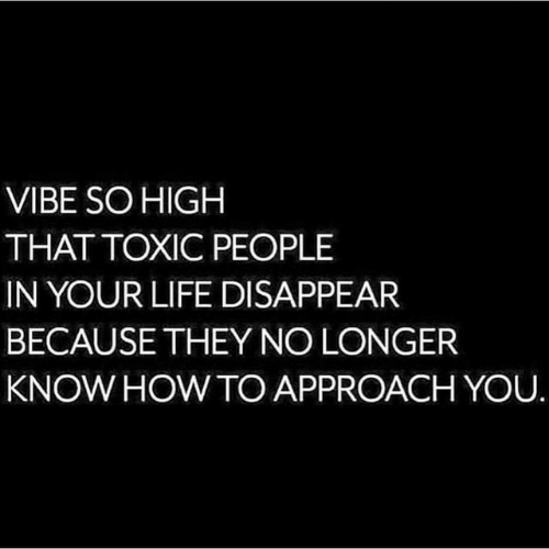 howto: VIBE SOHIGH  THAT TOXIC PEOPLE  IN YOUR LIFE DISAPPEAR  BECAUSETHEY NO LONGER  KNOW HOWTO APPROACH YOU