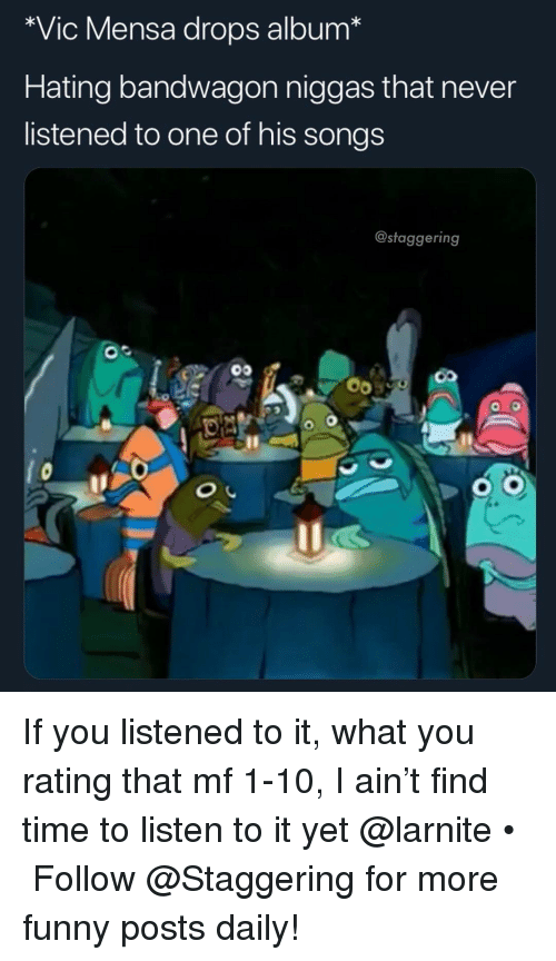 Funny, Songs, and Time: *Vic Mensa drops album*  Hating bandwagon niggas that never  listened to one of his songs  @staggering If you listened to it, what you rating that mf 1-10, I ain't find time to listen to it yet @larnite • ➫➫➫ Follow @Staggering for more funny posts daily!