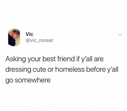 Best Friend, Cute, and Funny: Vic  @vic_moser  Asking your best friend if y'all are  dressing cute or homeless before y'all  go somewhere