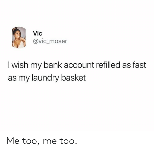 Laundry: Vic  @vic_moser  I wish my bank account refilled as fast  as my laundry basket Me too, me too.