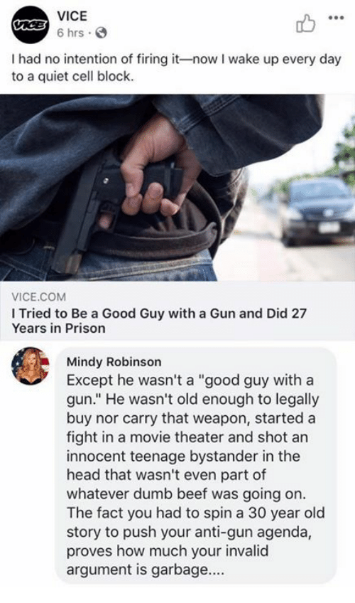 """Beef, Dumb, and Head: VICE  6 hrs.  I had no intention of firing it-now I wake up every day  to a quiet cell block.  VICE.COM  I Tried to Be a Good Guy with a Gun and Did 27  Years in Prison  Mindy Robinson  Except he wasn't a """"good guy with a  gun."""" He wasn't old enough to legally  buy nor carry that weapon, started a  fight in a movie theater and shot an  innocent teenage bystander in the  head that wasn't even part of  whatever dumb beef was going on.  The fact you had to spin a 30 year old  story to push your anti-gun agenda,  proves how much your invalid  argument is garbage...."""