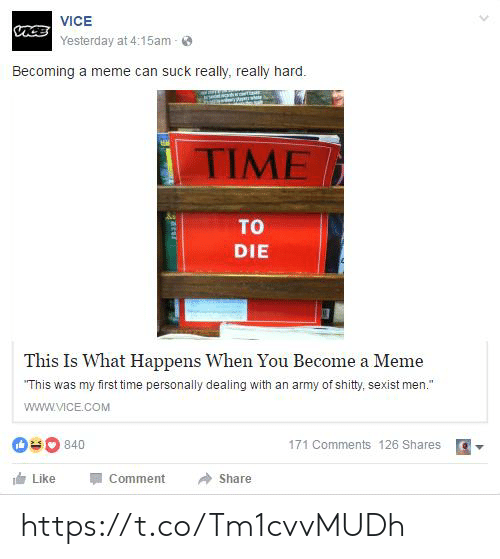 """sexist: VICE  aceYesterday at 4:15am  Becoming a meme can suck really, really hard.  EA  TIME  TO  DIE  This Is What Happens When You Become a Meme  """"This was my first time personally dealing with an army of shity, sexist men.""""  www.VICE.cOM  840  171 Comments 126 Shares  Like  Comment  Share  arur https://t.co/Tm1cvvMUDh"""