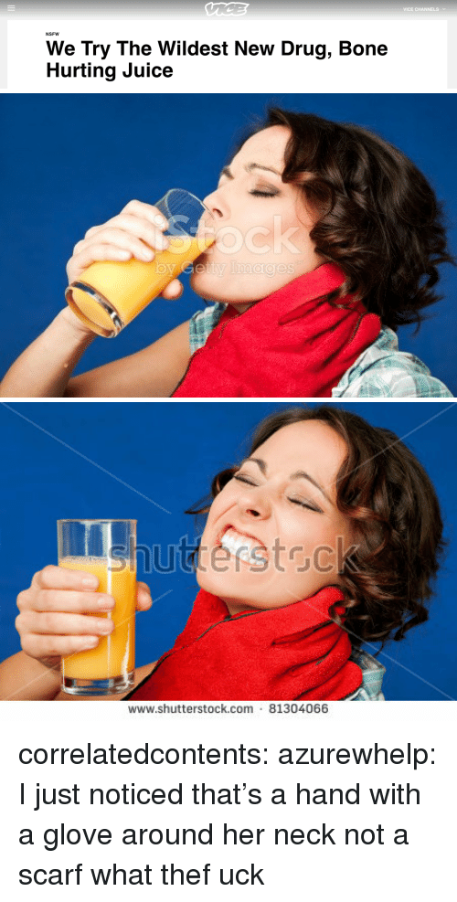 Glove: VICE CHANNELSv  NSFW  We Try The Wildest New Drug, Bone  Hurting Juice   www.shutterstock.com 81304066 correlatedcontents: azurewhelp: I just noticed that's a hand with a glove around her neck not a scarf what thef uck