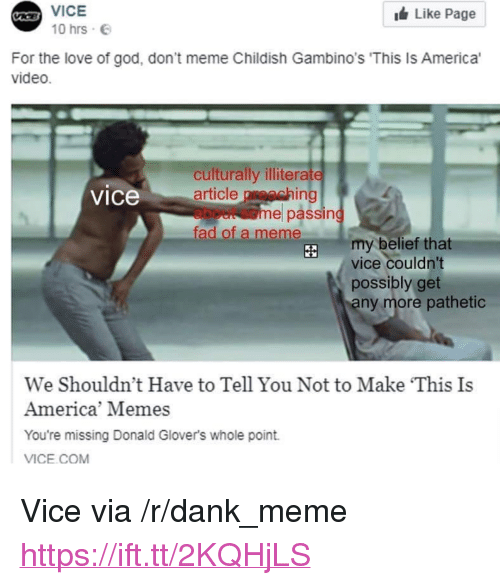 "America Memes: VICE  Like Page  10hrs-e  For the love of god, don't meme Childish Gambino's 'This Is America'  video.  culturally illiterate  article preaching  about some passing  fad of a meme  vice  my belief that  vice couldn't  possibly get  ny more pathetic  We Shouldn't Have to Tell You Not to Make This Is  America' Memes  You're missing Donald Glover's whole point.  VICE.COM <p>Vice via /r/dank_meme <a href=""https://ift.tt/2KQHjLS"">https://ift.tt/2KQHjLS</a></p>"