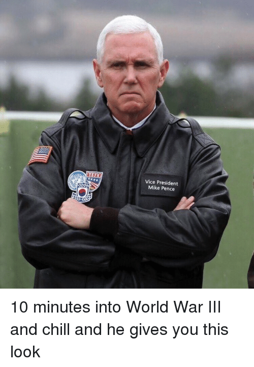 World War III: Vice President  Mike Pence <p>10 minutes into World War III and chill and he gives you this look</p>