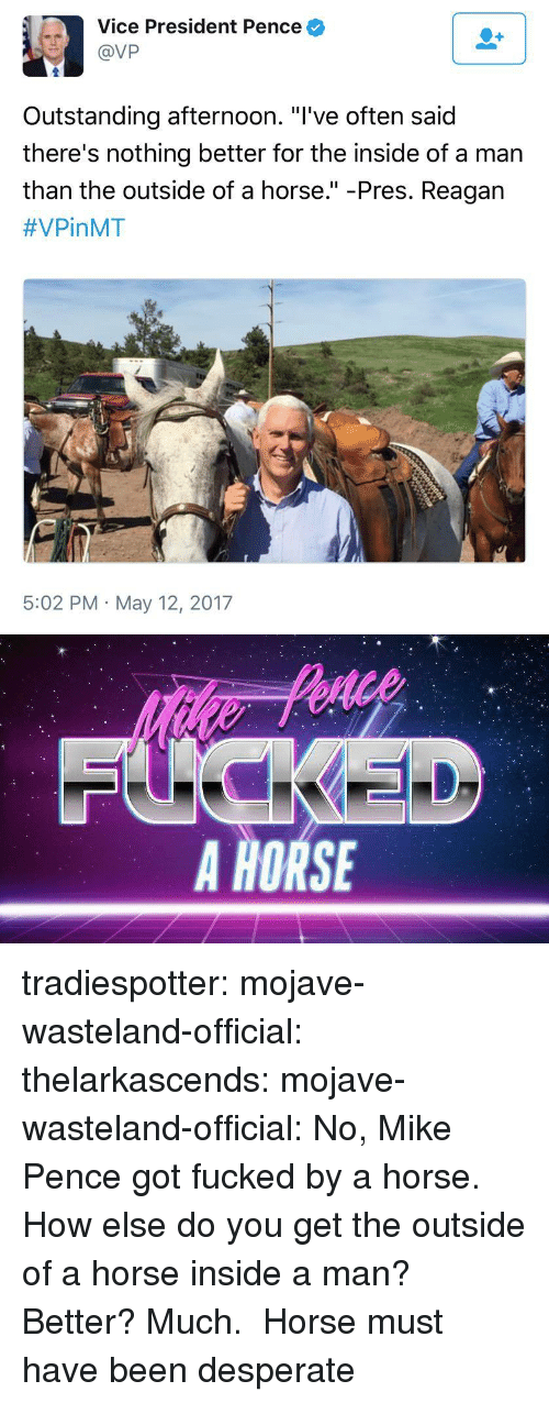 "Desperate, Tumblr, and Blog: Vice President Pence  @VP  Outstanding afternoon. ""l've often said  there's nothing better for the inside of a man  than the outside of a horse."" -Pres. Reagan  #VPinMT  5:02 PM May 12, 2017   FUCKEL  A HORSE tradiespotter: mojave-wasteland-official:  thelarkascends:  mojave-wasteland-official: No, Mike Pence got fucked by a horse. How else do you get the outside of a horse inside a man?  Better?  Much.    Horse must have been desperate"