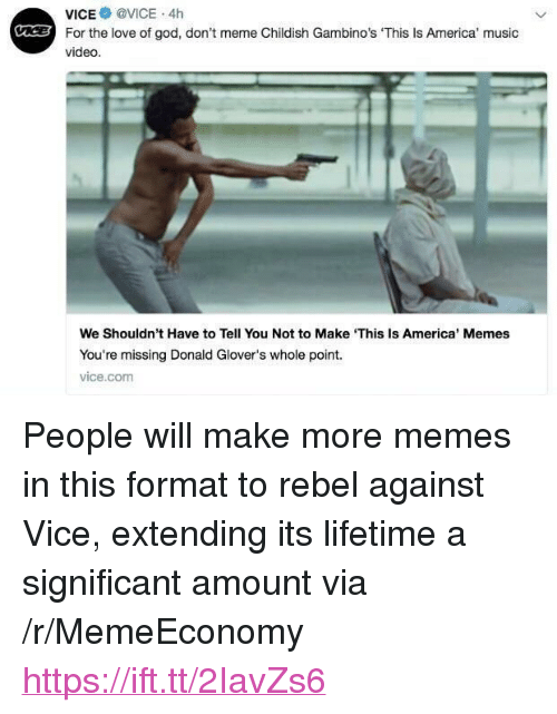 "America Memes: vice@ @VICE . 4h  For the love of god, don't meme Childish Gambino's 'This Is America' music  video.  C  We Shouldn't Have to Tell You Not to Make This Is America' Memes  You're missing Donald Glover's whole point.  vice.com <p>People will make more memes in this format to rebel against Vice, extending its lifetime a significant amount via /r/MemeEconomy <a href=""https://ift.tt/2IavZs6"">https://ift.tt/2IavZs6</a></p>"