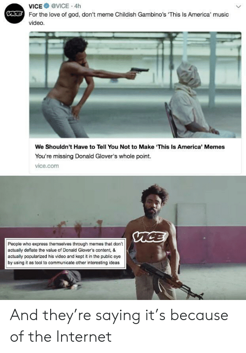 America Memes: VICE @VICE . 4h  For the love of god, don't meme Childish Gambino's This Is America' music  video  We Shouldn't Have to Tell You Not to Make 'This Is America' Memes  You're missing Donald Glover's whole point.  vice.com  People who express themselves through memes that don't  actually deflate the value of Donald Glover's content, &  actually popularized his video and kept it in the public eye  by using it as tool to communicate other interesting ideas And they're saying it's because of the Internet