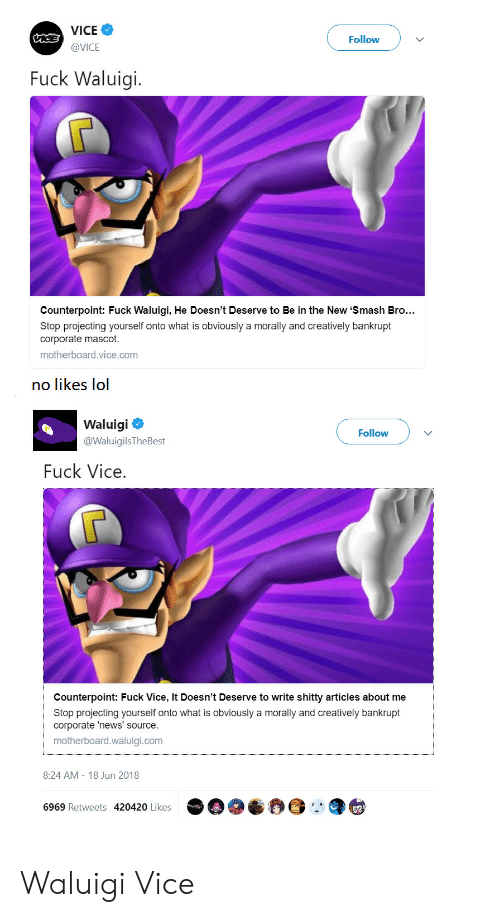 Projecting: VICE  @VICE  Followv  Fuck Waluigi.  Counterpoint: Fuck Waluigi, He Doesn't Deserve to Be in the New 'Smash Bro..  Stop projecting yourself onto what is obviously a morally and creatively bankrupt  corporate mascot.  motherboard.vice.com  no likes lol  Waluigi  @WaluigilsTheBest  Follow  Fuck Vice  Counterpoint: Fuck Vice, It Doesn't Deserve to write shitty articles about me  Stop projecting yourself onto what is obviously a morally and creatively bankrupt  corporate 'news' source.  motherboard.waluigi.com  8:24 AM-18 Jun 2018  6969 Retweets 420420 Likes Waluigi  Vice