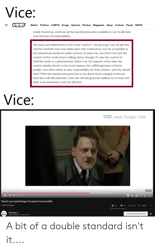 """Willful Ignorance: Vice:  Watch Politics LGBTQ Drugs Opinion Photos Magazine Shop Culture Travel NSFW  totally fucked up, you'll use all the mental gymnastics available to you to alleviate  your favorites of responsibility  The main tool utilized here is the word """"context""""-the great get-out-of-jail-free  card for YouTube stars who make jokes that would never ever be acceptable in  the mainstream media (or polite society). In some way, you feel it isn't just the  context of the words they're talking about, though. It's also the context of  YouTube itself, as a phenomenon. Either way, the majority of the time the  context maxim doesn't work; it just exposes the willful ignorance of these  people, who often refuse to take responsibility for their actions. And why should  they? What the mainstream press has to say about them is largely irrelevant;  their fans will still subscribe, their ads will still generate millions in revenue and  their work and money won't be affected  Vice:  aee News Tonight HBo  SUBSCRIBE  2:19/3:59  This EU Law Could Change The Internet Forever (HBO)  3 330 visningar  321  13DELA SPARA ..  ICBVICE News  News  4,2 MN PRENUMERANTER  Publicerades den 15 apr. 2019 A bit of a double standard isn't it...."""